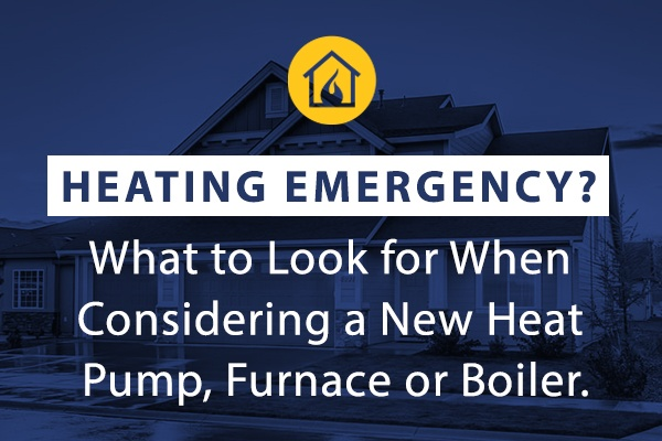 Heating Emergency? What To Look For When Considering A New Heat Pump, Furnace Or Boiler.